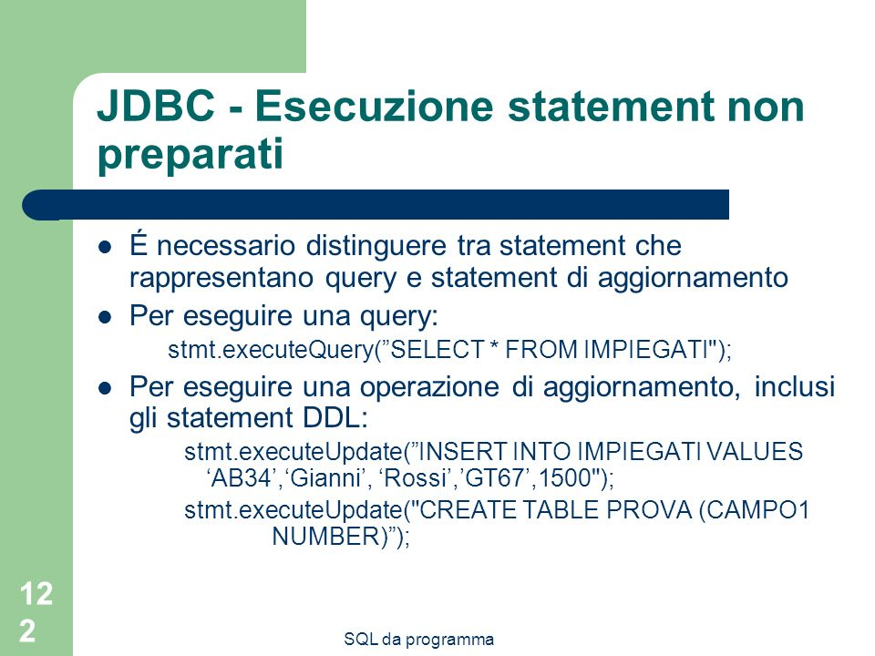 SQL da programma 122 JDBC - Esecuzione statement non preparati É necessario distinguere tra statement che rappresentano query e statement di aggiornamento Per eseguire una query: stmt.executeQuery(SELECT * FROM IMPIEGATI ); Per eseguire una operazione di aggiornamento, inclusi gli statement DDL: stmt.executeUpdate(INSERT INTO IMPIEGATI VALUES AB34,Gianni, Rossi,GT67,1500 ); stmt.executeUpdate( CREATE TABLE PROVA (CAMPO1 NUMBER));