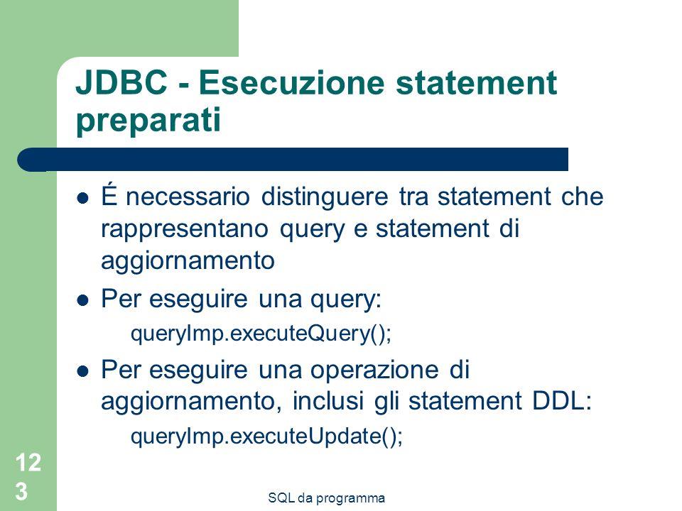 SQL da programma 123 JDBC - Esecuzione statement preparati É necessario distinguere tra statement che rappresentano query e statement di aggiornamento Per eseguire una query: queryImp.executeQuery(); Per eseguire una operazione di aggiornamento, inclusi gli statement DDL: queryImp.executeUpdate();