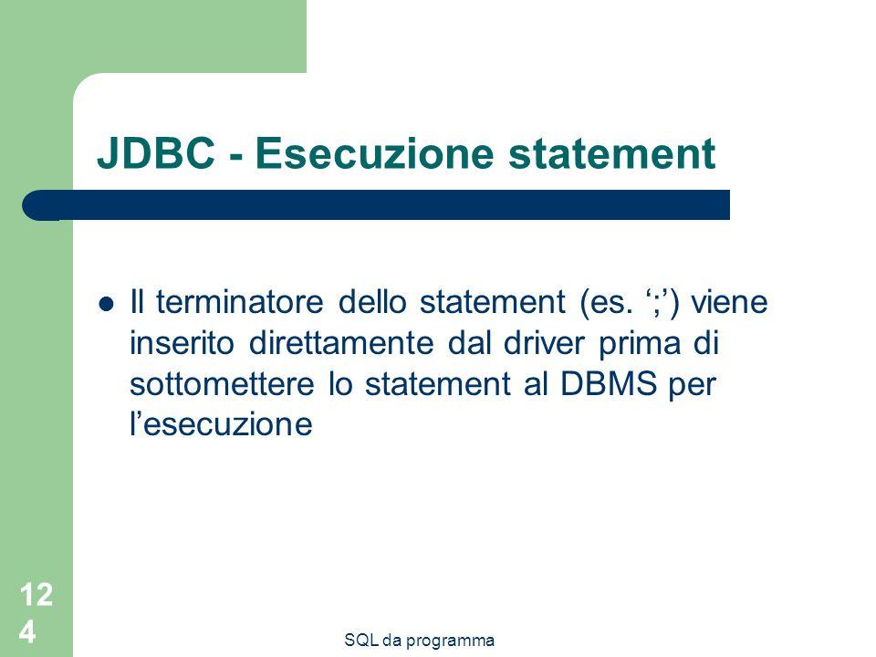 SQL da programma 124 JDBC - Esecuzione statement Il terminatore dello statement (es. ;) viene inserito direttamente dal driver prima di sottomettere l