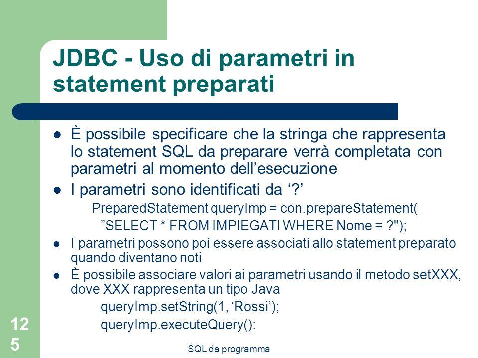 SQL da programma 125 JDBC - Uso di parametri in statement preparati È possibile specificare che la stringa che rappresenta lo statement SQL da preparare verrà completata con parametri al momento dellesecuzione I parametri sono identificati da .