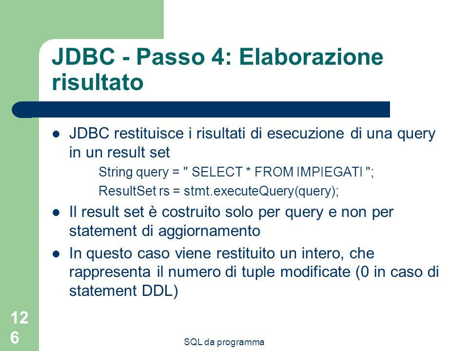 SQL da programma 126 JDBC - Passo 4: Elaborazione risultato JDBC restituisce i risultati di esecuzione di una query in un result set String query = SELECT * FROM IMPIEGATI ; ResultSet rs = stmt.executeQuery(query); Il result set è costruito solo per query e non per statement di aggiornamento In questo caso viene restituito un intero, che rappresenta il numero di tuple modificate (0 in caso di statement DDL)