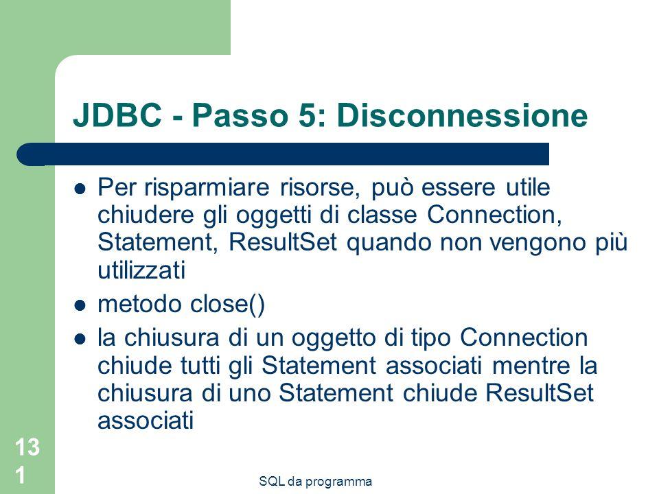 SQL da programma 131 JDBC - Passo 5: Disconnessione Per risparmiare risorse, può essere utile chiudere gli oggetti di classe Connection, Statement, Re