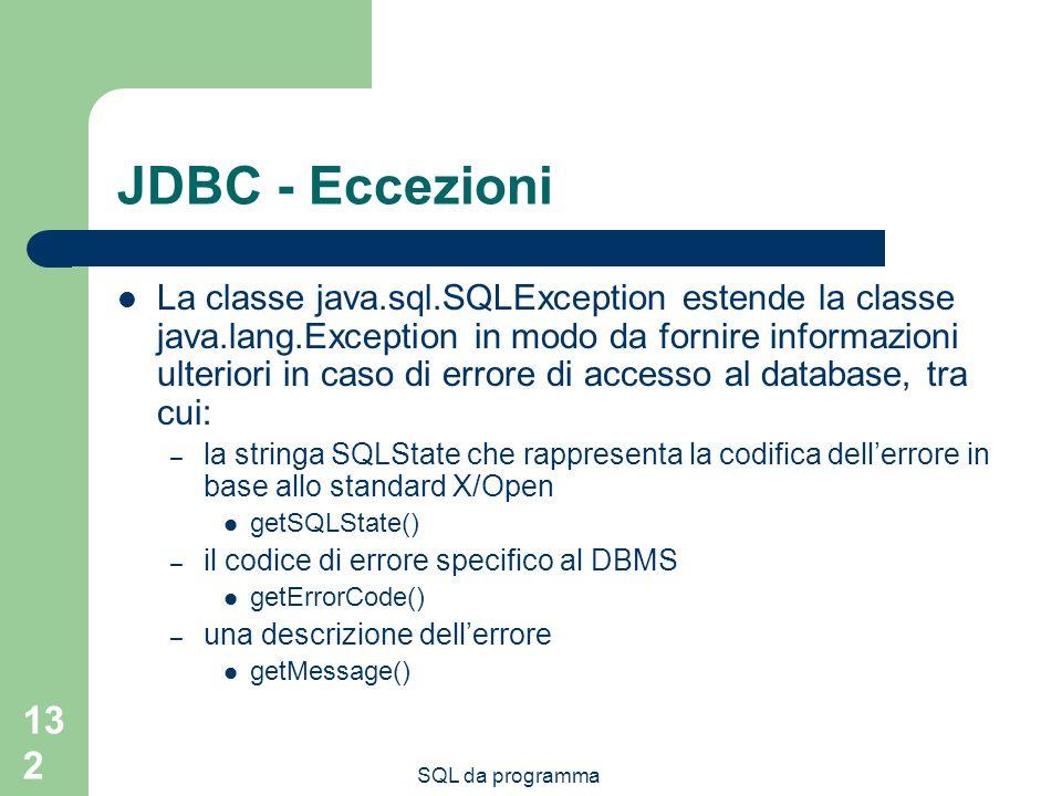 SQL da programma 132 JDBC - Eccezioni La classe java.sql.SQLException estende la classe java.lang.Exception in modo da fornire informazioni ulteriori in caso di errore di accesso al database, tra cui: – la stringa SQLState che rappresenta la codifica dellerrore in base allo standard X/Open getSQLState() – il codice di errore specifico al DBMS getErrorCode() – una descrizione dellerrore getMessage()