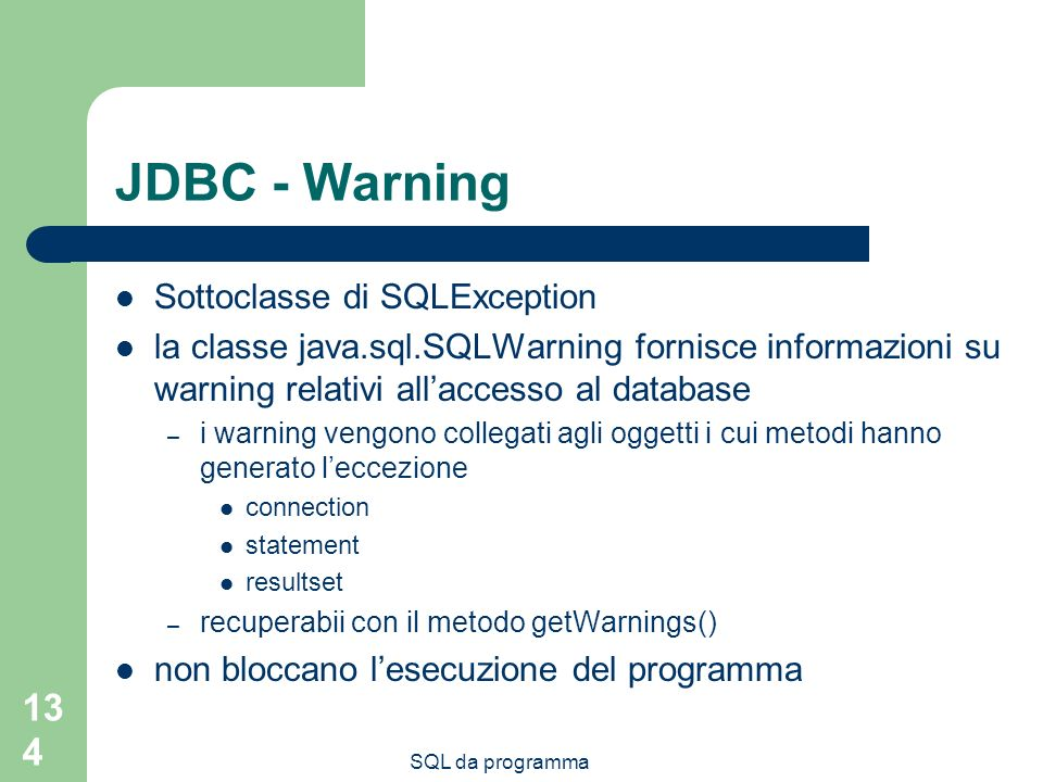 SQL da programma 134 JDBC - Warning Sottoclasse di SQLException la classe java.sql.SQLWarning fornisce informazioni su warning relativi allaccesso al database – i warning vengono collegati agli oggetti i cui metodi hanno generato leccezione connection statement resultset – recuperabii con il metodo getWarnings() non bloccano lesecuzione del programma