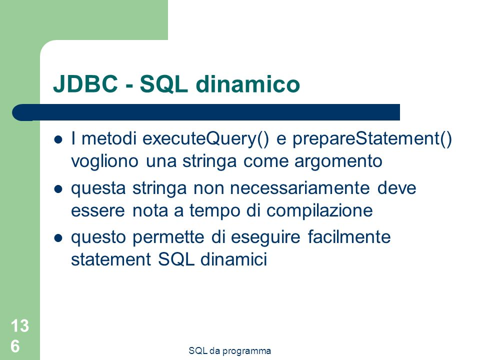SQL da programma 136 JDBC - SQL dinamico I metodi executeQuery() e prepareStatement() vogliono una stringa come argomento questa stringa non necessariamente deve essere nota a tempo di compilazione questo permette di eseguire facilmente statement SQL dinamici