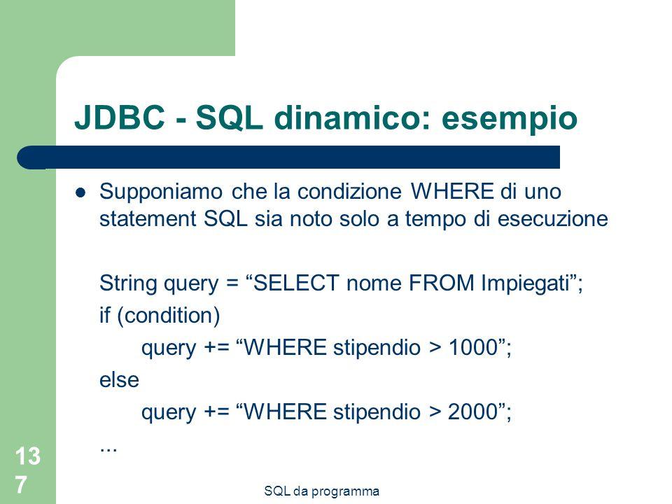 SQL da programma 137 JDBC - SQL dinamico: esempio Supponiamo che la condizione WHERE di uno statement SQL sia noto solo a tempo di esecuzione String query = SELECT nome FROM Impiegati; if (condition) query += WHERE stipendio > 1000; else query += WHERE stipendio > 2000;...