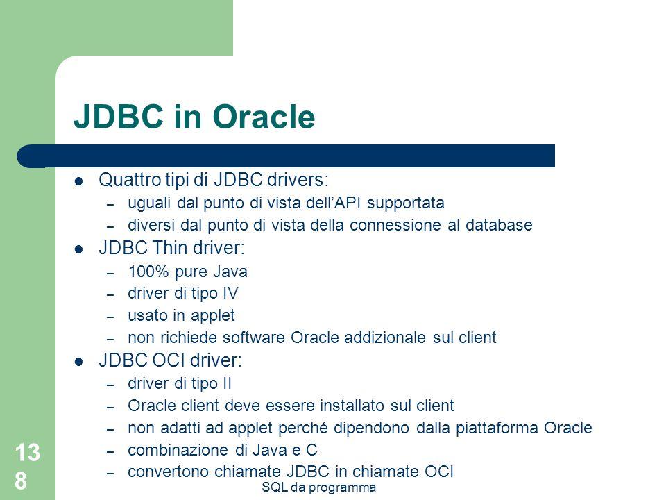 SQL da programma 138 JDBC in Oracle Quattro tipi di JDBC drivers: – uguali dal punto di vista dellAPI supportata – diversi dal punto di vista della connessione al database JDBC Thin driver: – 100% pure Java – driver di tipo IV – usato in applet – non richiede software Oracle addizionale sul client JDBC OCI driver: – driver di tipo II – Oracle client deve essere installato sul client – non adatti ad applet perché dipendono dalla piattaforma Oracle – combinazione di Java e C – convertono chiamate JDBC in chiamate OCI