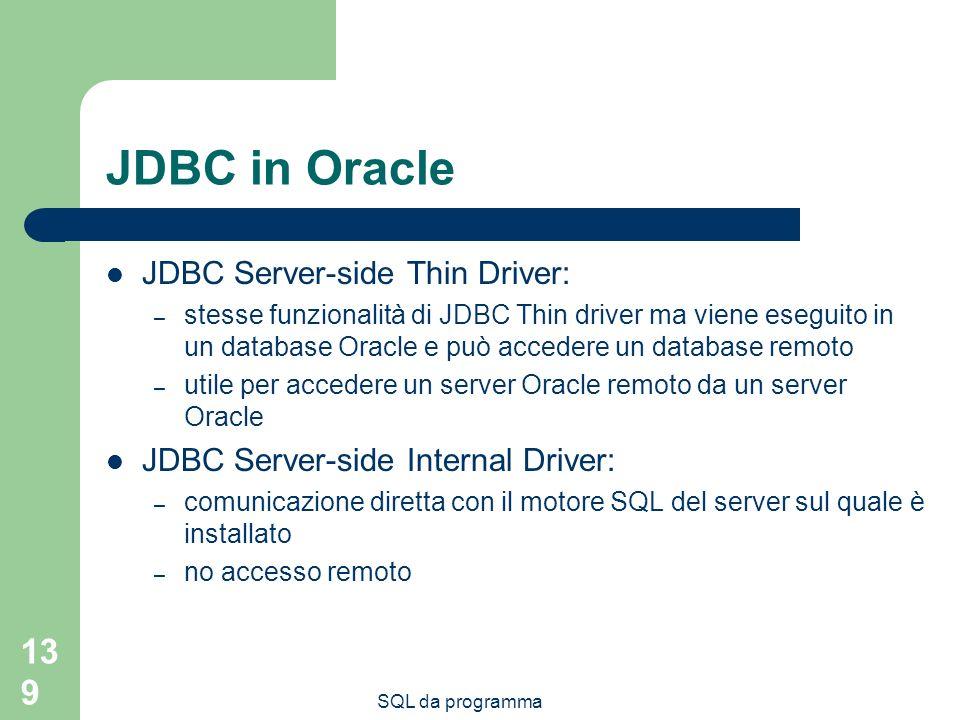 SQL da programma 139 JDBC in Oracle JDBC Server-side Thin Driver: – stesse funzionalità di JDBC Thin driver ma viene eseguito in un database Oracle e può accedere un database remoto – utile per accedere un server Oracle remoto da un server Oracle JDBC Server-side Internal Driver: – comunicazione diretta con il motore SQL del server sul quale è installato – no accesso remoto