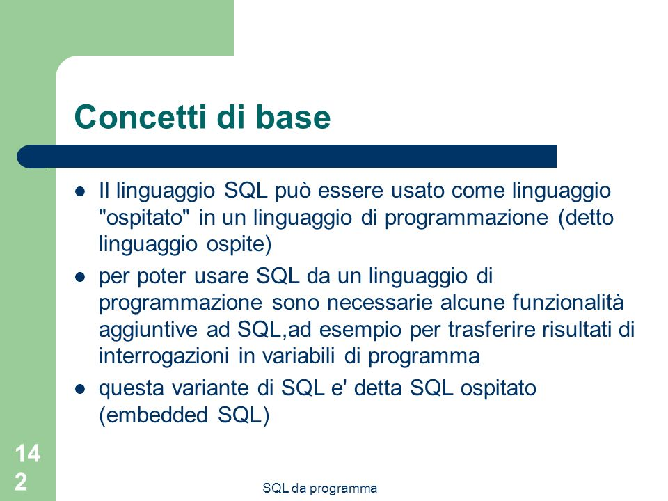 142 Concetti di base Il linguaggio SQL può essere usato come linguaggio ospitato in un linguaggio di programmazione (detto linguaggio ospite) per poter usare SQL da un linguaggio di programmazione sono necessarie alcune funzionalità aggiuntive ad SQL,ad esempio per trasferire risultati di interrogazioni in variabili di programma questa variante di SQL e detta SQL ospitato (embedded SQL)