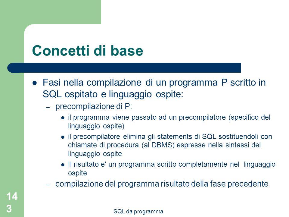 SQL da programma 143 Concetti di base Fasi nella compilazione di un programma P scritto in SQL ospitato e linguaggio ospite: – precompilazione di P: i