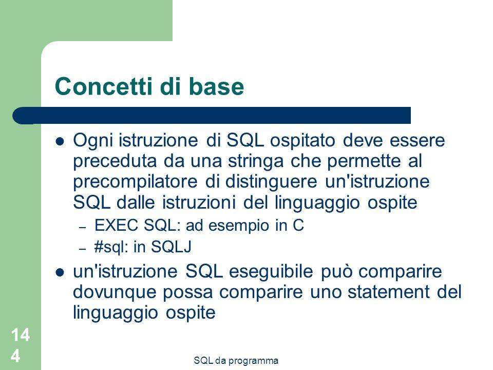 SQL da programma 144 Concetti di base Ogni istruzione di SQL ospitato deve essere preceduta da una stringa che permette al precompilatore di distinguere un istruzione SQL dalle istruzioni del linguaggio ospite – EXEC SQL: ad esempio in C – #sql: in SQLJ un istruzione SQL eseguibile può comparire dovunque possa comparire uno statement del linguaggio ospite
