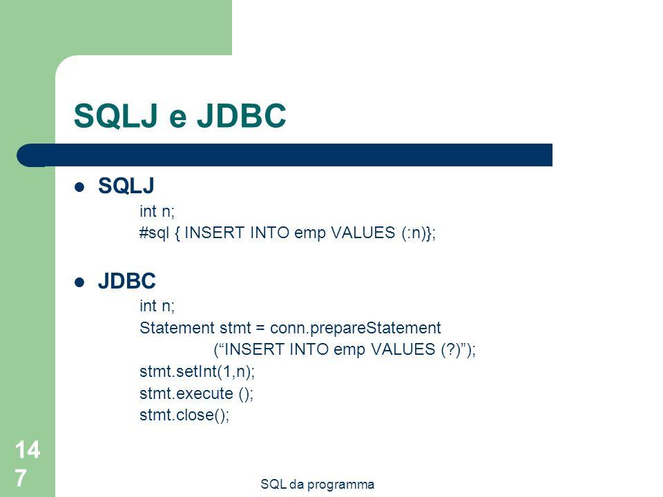 SQL da programma 147 SQLJ e JDBC SQLJ int n; #sql { INSERT INTO emp VALUES (:n)}; JDBC int n; Statement stmt = conn.prepareStatement (INSERT INTO emp VALUES (?)); stmt.setInt(1,n); stmt.execute (); stmt.close();
