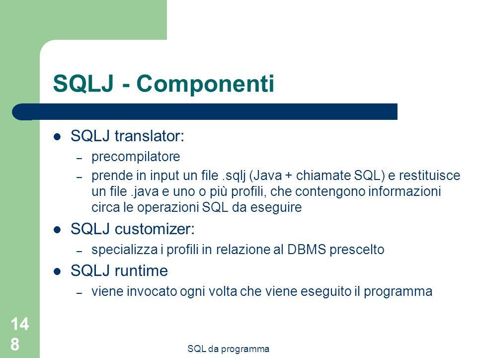 SQL da programma 148 SQLJ - Componenti SQLJ translator: – precompilatore – prende in input un file.sqlj (Java + chiamate SQL) e restituisce un file.java e uno o più profili, che contengono informazioni circa le operazioni SQL da eseguire SQLJ customizer: – specializza i profili in relazione al DBMS prescelto SQLJ runtime – viene invocato ogni volta che viene eseguito il programma