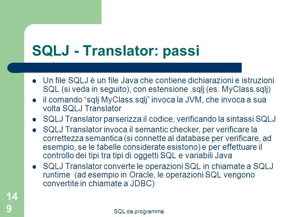 SQL da programma 149 SQLJ - Translator: passi Un file SQLJ è un file Java che contiene dichiarazioni e istruzioni SQL (si veda in seguito), con estensione.sqlj (es.