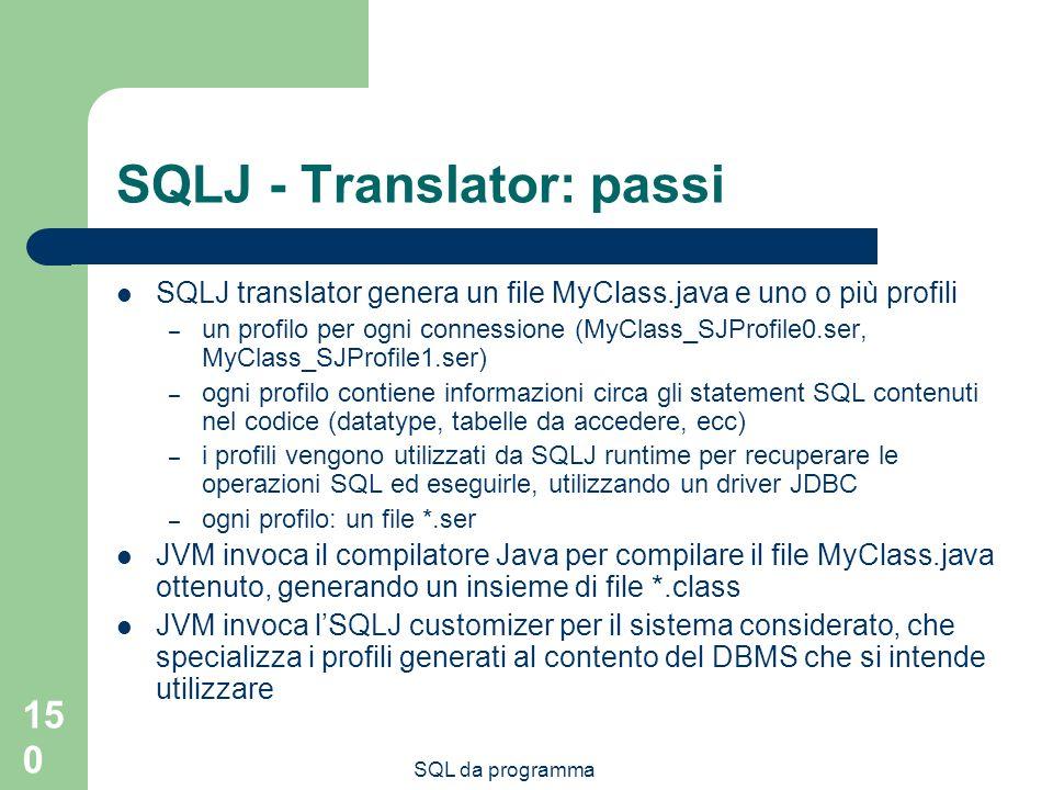 SQL da programma 150 SQLJ - Translator: passi SQLJ translator genera un file MyClass.java e uno o più profili – un profilo per ogni connessione (MyClass_SJProfile0.ser, MyClass_SJProfile1.ser) – ogni profilo contiene informazioni circa gli statement SQL contenuti nel codice (datatype, tabelle da accedere, ecc) – i profili vengono utilizzati da SQLJ runtime per recuperare le operazioni SQL ed eseguirle, utilizzando un driver JDBC – ogni profilo: un file *.ser JVM invoca il compilatore Java per compilare il file MyClass.java ottenuto, generando un insieme di file *.class JVM invoca lSQLJ customizer per il sistema considerato, che specializza i profili generati al contento del DBMS che si intende utilizzare