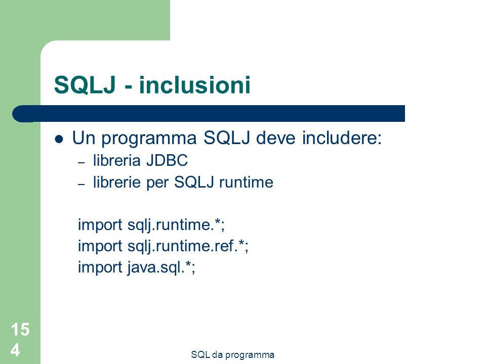 SQL da programma 154 SQLJ - inclusioni Un programma SQLJ deve includere: – libreria JDBC – librerie per SQLJ runtime import sqlj.runtime.*; import sqlj.runtime.ref.*; import java.sql.*;