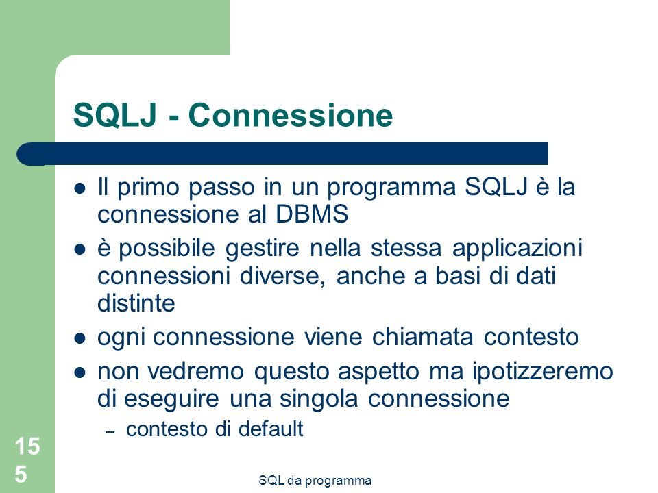 SQL da programma 155 SQLJ - Connessione Il primo passo in un programma SQLJ è la connessione al DBMS è possibile gestire nella stessa applicazioni connessioni diverse, anche a basi di dati distinte ogni connessione viene chiamata contesto non vedremo questo aspetto ma ipotizzeremo di eseguire una singola connessione – contesto di default