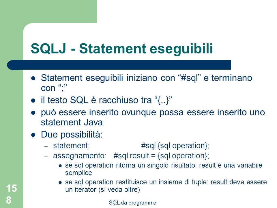 SQL da programma 158 SQLJ - Statement eseguibili Statement eseguibili iniziano con #sql e terminano con ; il testo SQL è racchiuso tra {..} può essere inserito ovunque possa essere inserito uno statement Java Due possibilità: – statement: #sql {sql operation}; – assegnamento: #sql result = {sql operation}; se sql operation ritorna un singolo risultato: result è una variabile semplice se sql operation restituisce un insieme di tuple: result deve essere un iterator (si veda oltre)