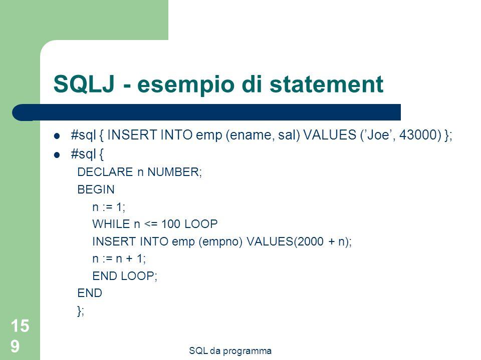 SQL da programma 159 SQLJ - esempio di statement #sql { INSERT INTO emp (ename, sal) VALUES (Joe, 43000) }; #sql { DECLARE n NUMBER; BEGIN n := 1; WHI
