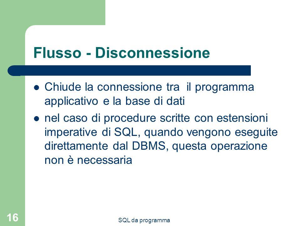 SQL da programma 16 Flusso - Disconnessione Chiude la connessione tra il programma applicativo e la base di dati nel caso di procedure scritte con estensioni imperative di SQL, quando vengono eseguite direttamente dal DBMS, questa operazione non è necessaria
