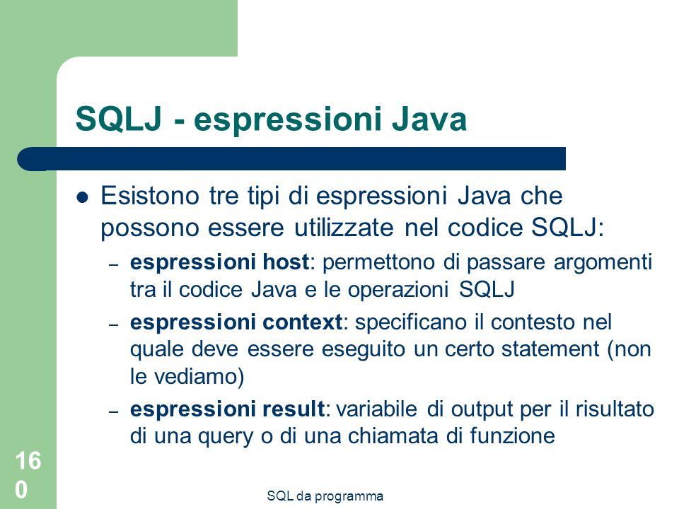SQL da programma 160 SQLJ - espressioni Java Esistono tre tipi di espressioni Java che possono essere utilizzate nel codice SQLJ: – espressioni host: permettono di passare argomenti tra il codice Java e le operazioni SQLJ – espressioni context: specificano il contesto nel quale deve essere eseguito un certo statement (non le vediamo) – espressioni result: variabile di output per il risultato di una query o di una chiamata di funzione