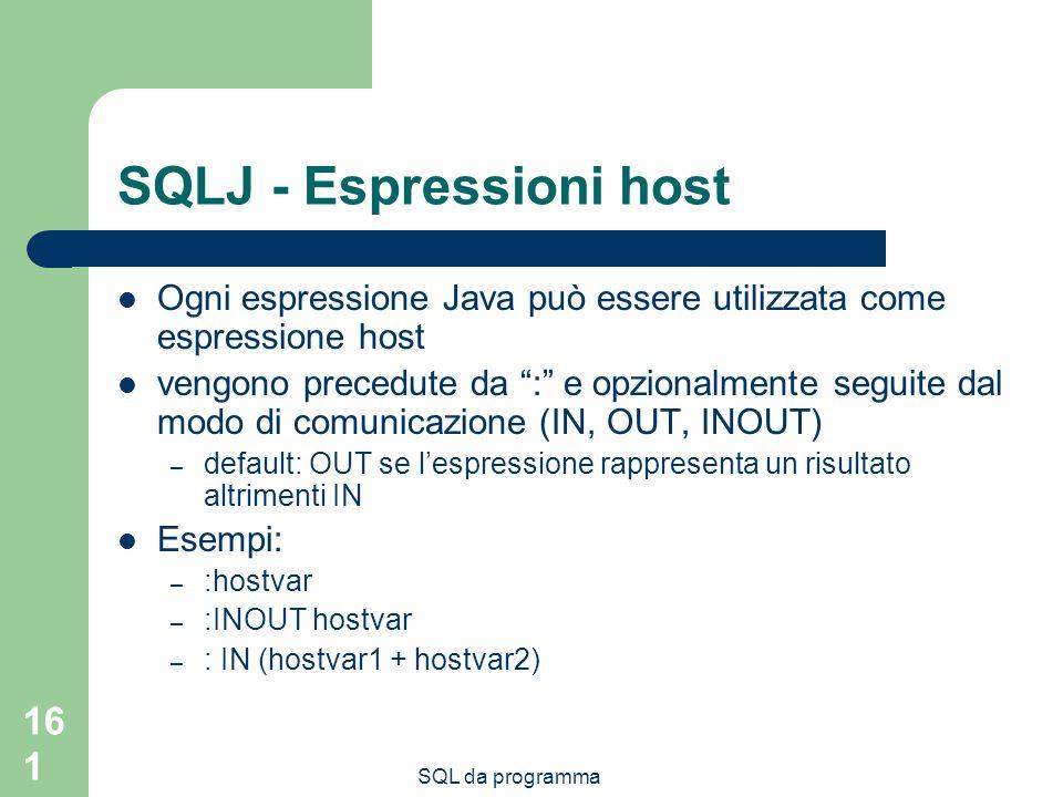 SQL da programma 161 SQLJ - Espressioni host Ogni espressione Java può essere utilizzata come espressione host vengono precedute da : e opzionalmente seguite dal modo di comunicazione (IN, OUT, INOUT) – default: OUT se lespressione rappresenta un risultato altrimenti IN Esempi: – :hostvar – :INOUT hostvar – : IN (hostvar1 + hostvar2)