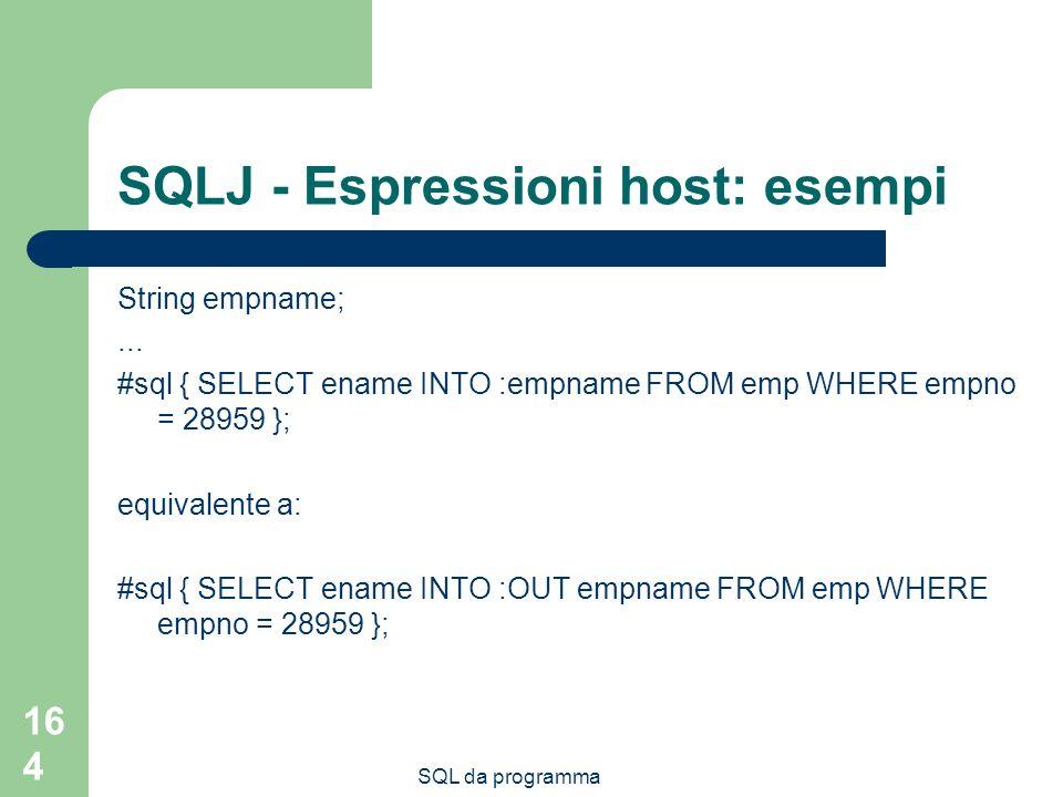 SQL da programma 164 SQLJ - Espressioni host: esempi String empname;... #sql { SELECT ename INTO :empname FROM emp WHERE empno = 28959 }; equivalente