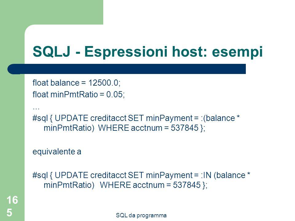 SQL da programma 165 SQLJ - Espressioni host: esempi float balance = 12500.0; float minPmtRatio = 0.05;... #sql { UPDATE creditacct SET minPayment = :