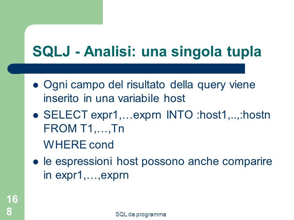 SQL da programma 168 SQLJ - Analisi: una singola tupla Ogni campo del risultato della query viene inserito in una variabile host SELECT expr1,…exprn INTO :host1,..,:hostn FROM T1,…,Tn WHERE cond le espressioni host possono anche comparire in expr1,…,exprn