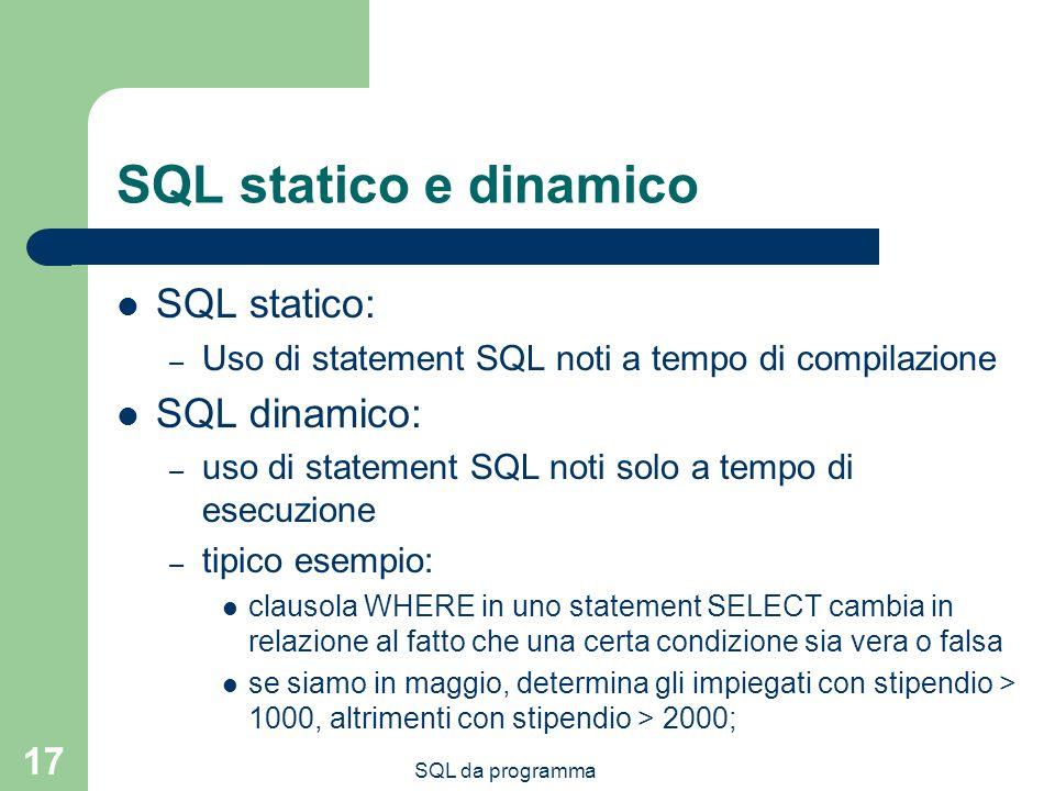 SQL da programma 17 SQL statico e dinamico SQL statico: – Uso di statement SQL noti a tempo di compilazione SQL dinamico: – uso di statement SQL noti solo a tempo di esecuzione – tipico esempio: clausola WHERE in uno statement SELECT cambia in relazione al fatto che una certa condizione sia vera o falsa se siamo in maggio, determina gli impiegati con stipendio > 1000, altrimenti con stipendio > 2000;