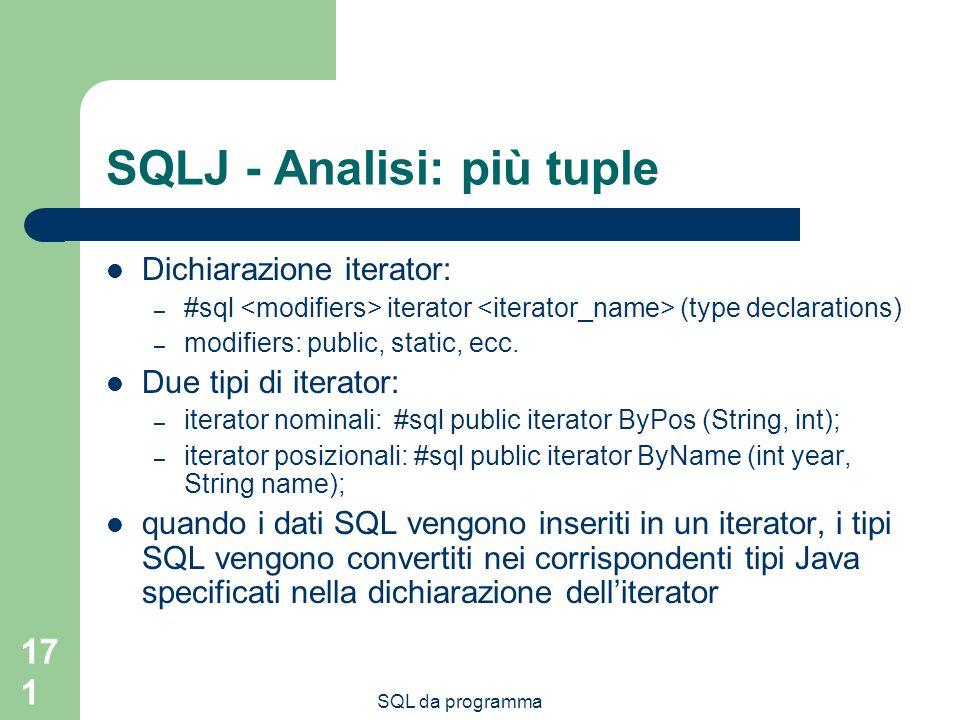 SQL da programma 171 SQLJ - Analisi: più tuple Dichiarazione iterator: – #sql iterator (type declarations) – modifiers: public, static, ecc. Due tipi