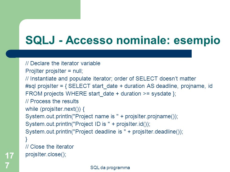 SQL da programma 177 SQLJ - Accesso nominale: esempio // Declare the iterator variable ProjIter projsIter = null; // Instantiate and populate iterator; order of SELECT doesnt matter #sql projsIter = { SELECT start_date + duration AS deadline, projname, id FROM projects WHERE start_date + duration >= sysdate }; // Process the results while (projsIter.next()) { System.out.println( Project name is + projsIter.projname()); System.out.println( Project ID is + projsIter.id()); System.out.println( Project deadline is + projsIter.deadline()); } // Close the iterator projsIter.close();