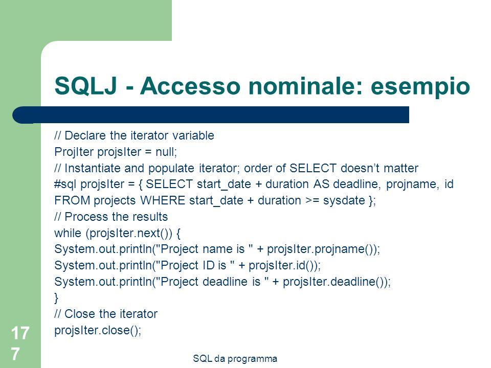SQL da programma 177 SQLJ - Accesso nominale: esempio // Declare the iterator variable ProjIter projsIter = null; // Instantiate and populate iterator