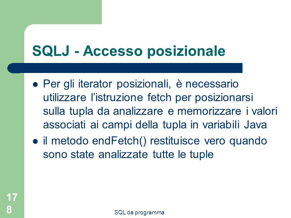 SQL da programma 178 SQLJ - Accesso posizionale Per gli iterator posizionali, è necessario utilizzare listruzione fetch per posizionarsi sulla tupla da analizzare e memorizzare i valori associati ai campi della tupla in variabili Java il metodo endFetch() restituisce vero quando sono state analizzate tutte le tuple