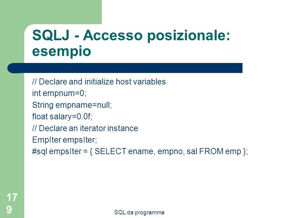 SQL da programma 179 SQLJ - Accesso posizionale: esempio // Declare and initialize host variables int empnum=0; String empname=null; float salary=0.0f