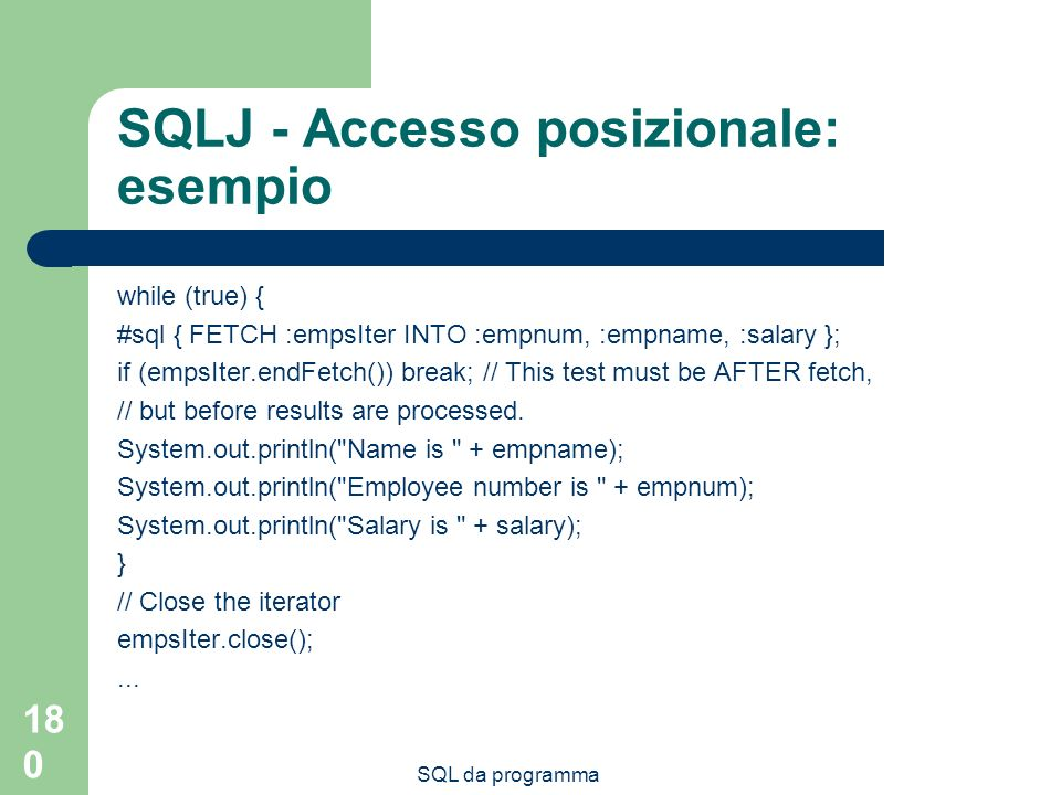 SQL da programma 180 SQLJ - Accesso posizionale: esempio while (true) { #sql { FETCH :empsIter INTO :empnum, :empname, :salary }; if (empsIter.endFetch()) break; // This test must be AFTER fetch, // but before results are processed.