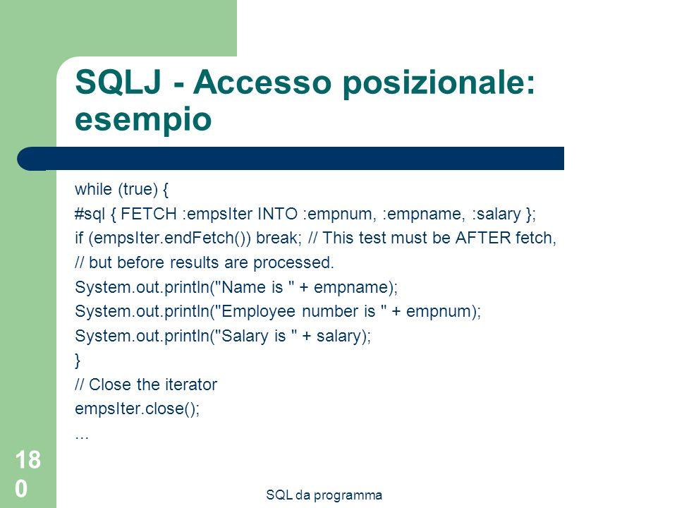 SQL da programma 180 SQLJ - Accesso posizionale: esempio while (true) { #sql { FETCH :empsIter INTO :empnum, :empname, :salary }; if (empsIter.endFetc