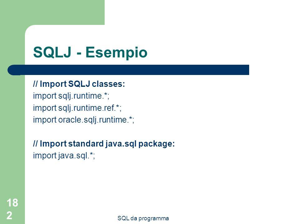 SQL da programma 182 SQLJ - Esempio // Import SQLJ classes: import sqlj.runtime.*; import sqlj.runtime.ref.*; import oracle.sqlj.runtime.*; // Import