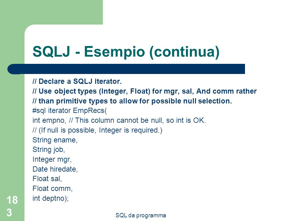 SQL da programma 183 SQLJ - Esempio (continua) // Declare a SQLJ iterator. // Use object types (Integer, Float) for mgr, sal, And comm rather // than