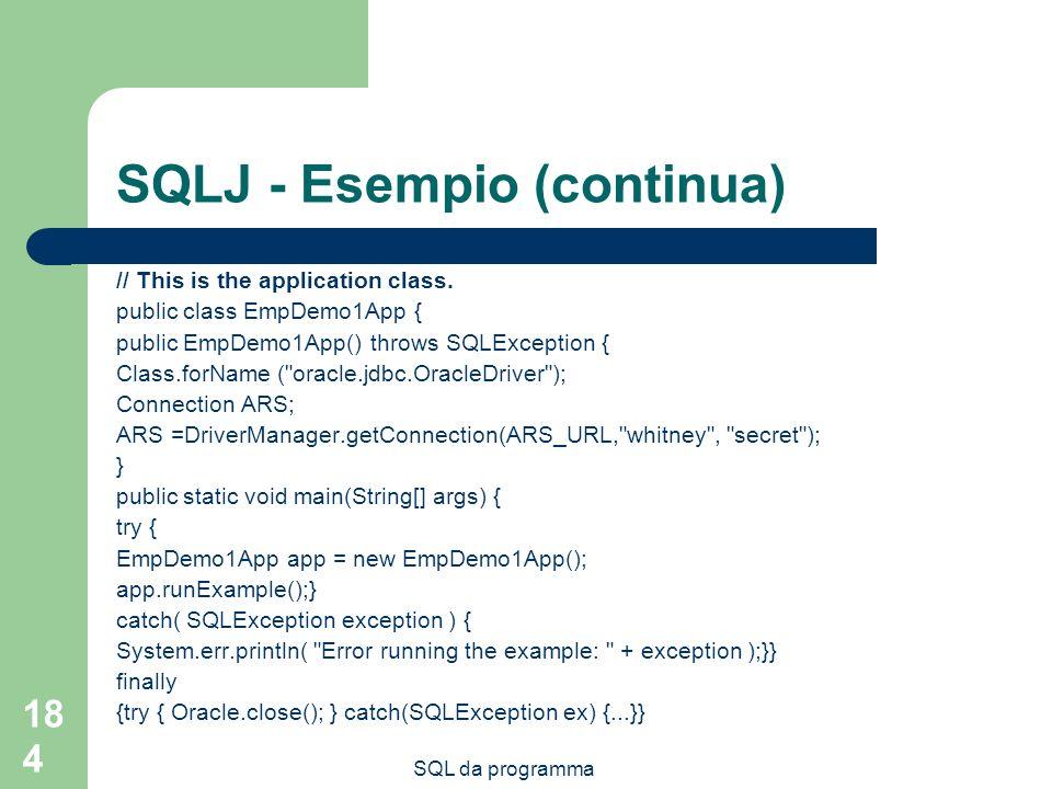 SQL da programma 184 SQLJ - Esempio (continua) // This is the application class. public class EmpDemo1App { public EmpDemo1App() throws SQLException {