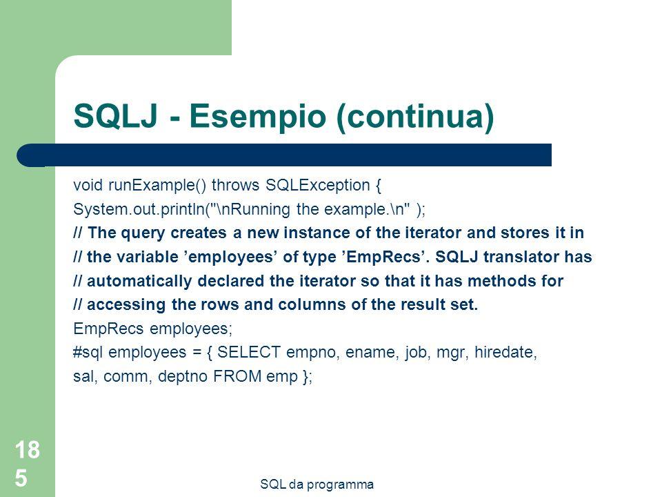 SQL da programma 185 SQLJ - Esempio (continua) void runExample() throws SQLException { System.out.println(