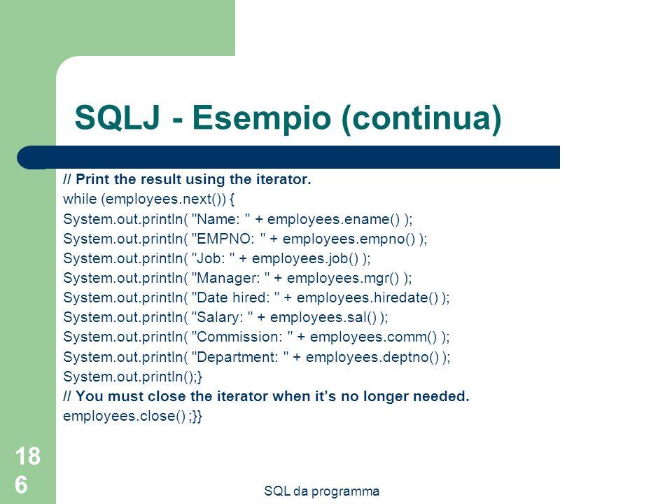 SQL da programma 186 SQLJ - Esempio (continua) // Print the result using the iterator. while (employees.next()) { System.out.println(