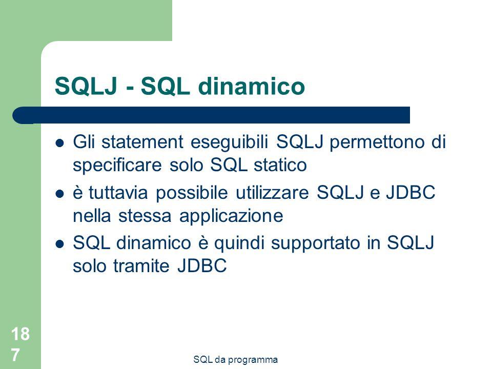 SQL da programma 187 SQLJ - SQL dinamico Gli statement eseguibili SQLJ permettono di specificare solo SQL statico è tuttavia possibile utilizzare SQLJ e JDBC nella stessa applicazione SQL dinamico è quindi supportato in SQLJ solo tramite JDBC