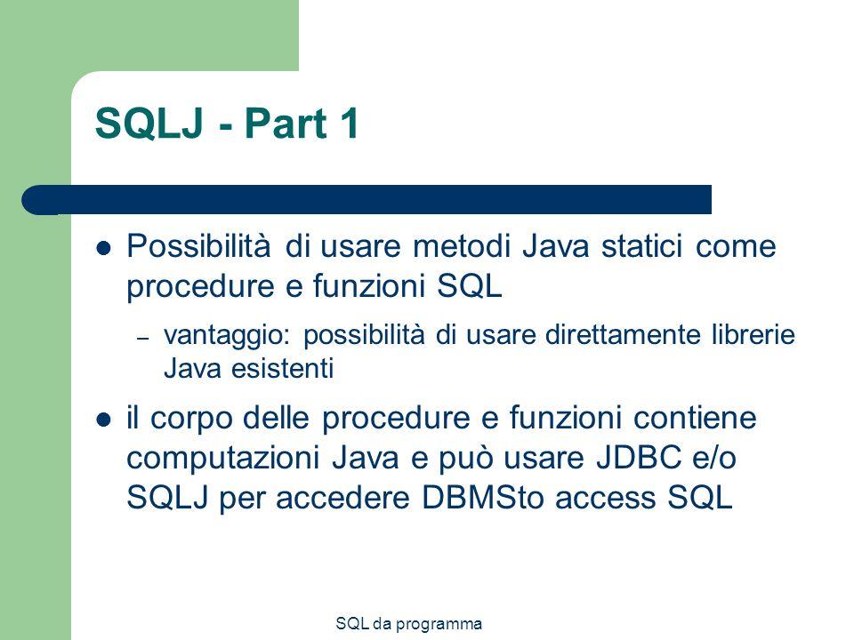 SQL da programma SQLJ - Part 1 Possibilità di usare metodi Java statici come procedure e funzioni SQL – vantaggio: possibilità di usare direttamente librerie Java esistenti il corpo delle procedure e funzioni contiene computazioni Java e può usare JDBC e/o SQLJ per accedere DBMSto access SQL