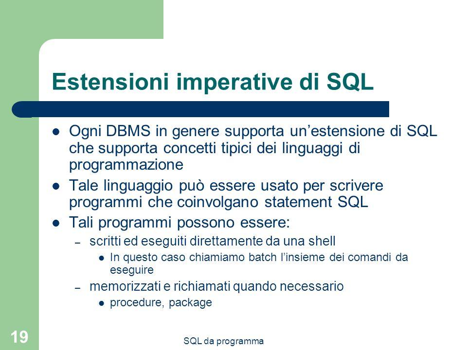 19 Estensioni imperative di SQL Ogni DBMS in genere supporta unestensione di SQL che supporta concetti tipici dei linguaggi di programmazione Tale lin
