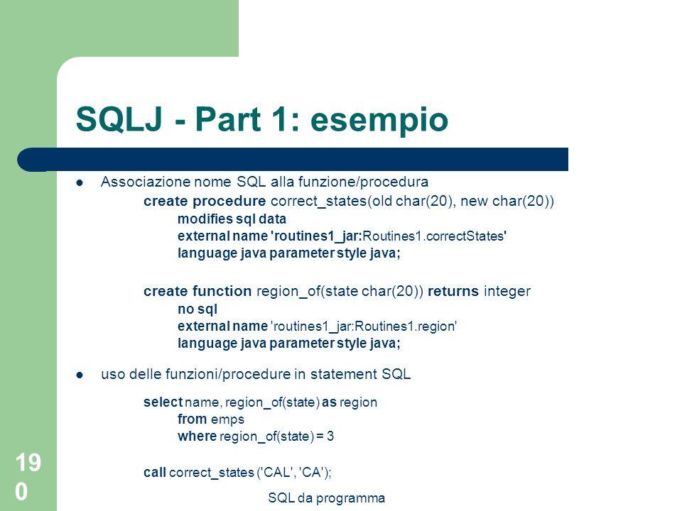 SQL da programma 190 SQLJ - Part 1: esempio Associazione nome SQL alla funzione/procedura create procedure correct_states(old char(20), new char(20)) modifies sql data external name routines1_jar:Routines1.correctStates language java parameter style java; create function region_of(state char(20)) returns integer no sql external name routines1_jar:Routines1.region language java parameter style java; uso delle funzioni/procedure in statement SQL select name, region_of(state) as region from emps where region_of(state) = 3 call correct_states ( CAL , CA );