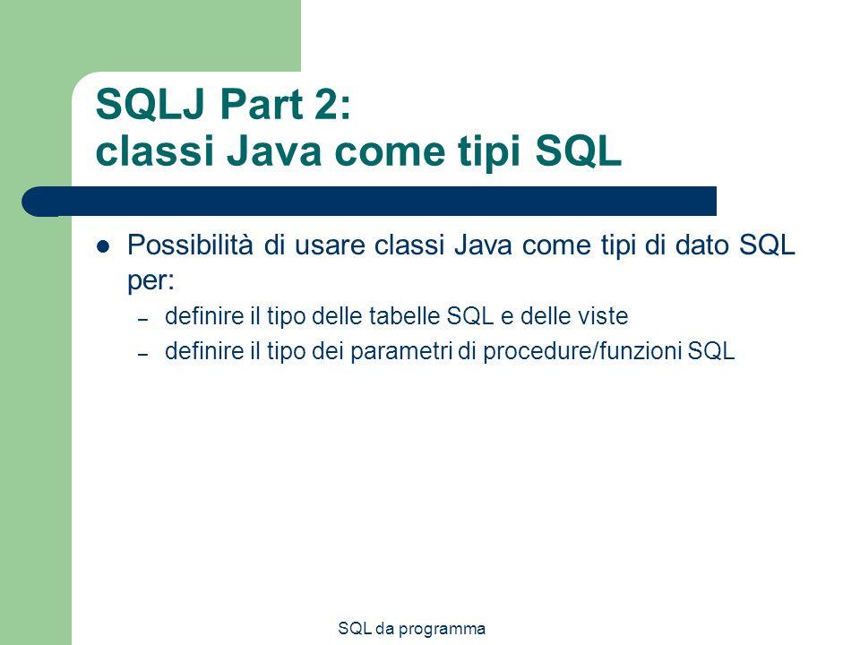SQL da programma SQLJ Part 2: classi Java come tipi SQL Possibilità di usare classi Java come tipi di dato SQL per: – definire il tipo delle tabelle SQL e delle viste – definire il tipo dei parametri di procedure/funzioni SQL