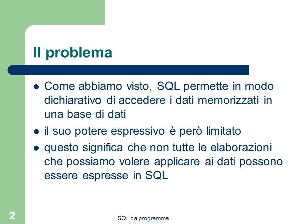 2 Il problema Come abbiamo visto, SQL permette in modo dichiarativo di accedere i dati memorizzati in una base di dati il suo potere espressivo è però limitato questo significa che non tutte le elaborazioni che possiamo volere applicare ai dati possono essere espresse in SQL