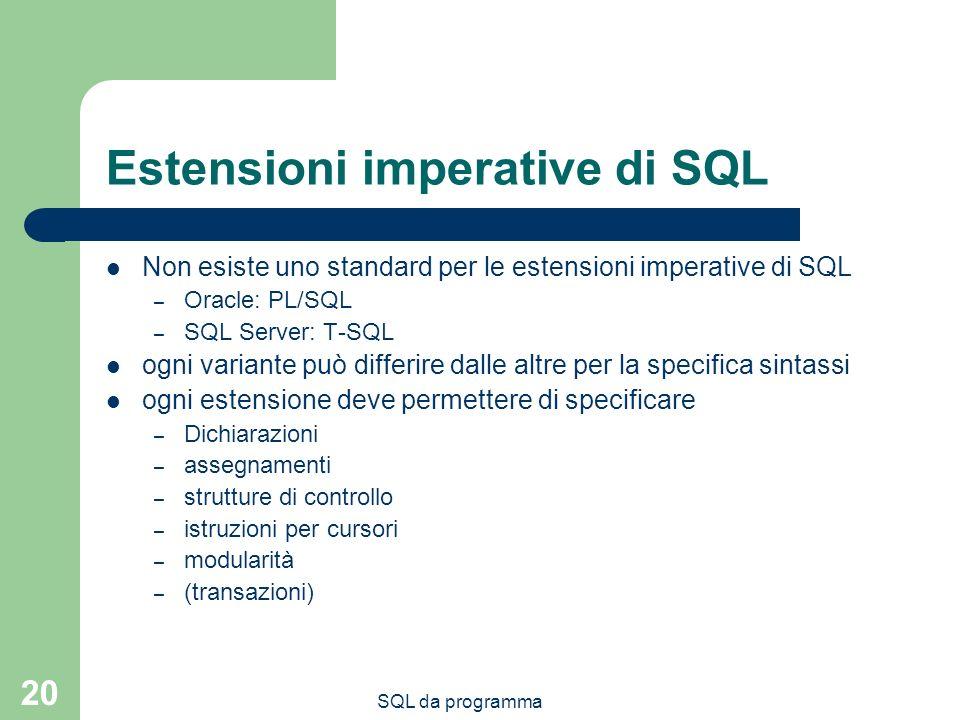 SQL da programma 20 Estensioni imperative di SQL Non esiste uno standard per le estensioni imperative di SQL – Oracle: PL/SQL – SQL Server: T-SQL ogni variante può differire dalle altre per la specifica sintassi ogni estensione deve permettere di specificare – Dichiarazioni – assegnamenti – strutture di controllo – istruzioni per cursori – modularità – (transazioni)