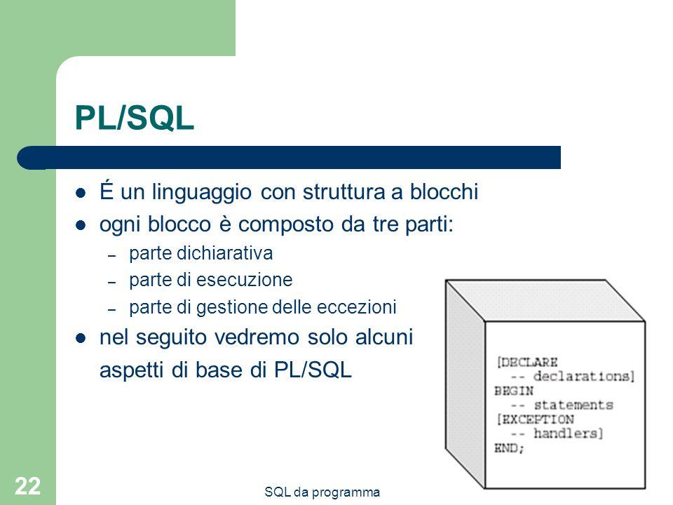 SQL da programma 22 PL/SQL É un linguaggio con struttura a blocchi ogni blocco è composto da tre parti: – parte dichiarativa – parte di esecuzione – parte di gestione delle eccezioni nel seguito vedremo solo alcuni aspetti di base di PL/SQL